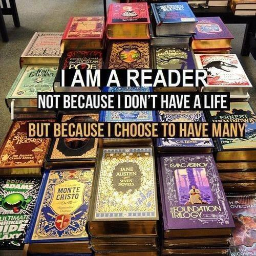 I am a reader. Not because I don't have a life. But beause I choose to have many.